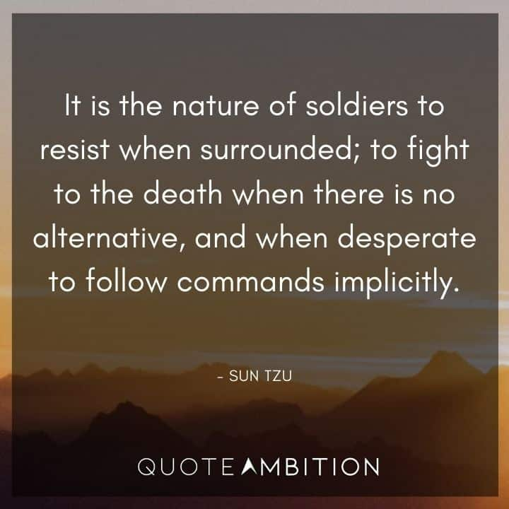 Sun Tzu Quote - It is the nature of soldiers to resist when surrounded; to fight to the death when there is no alternative.