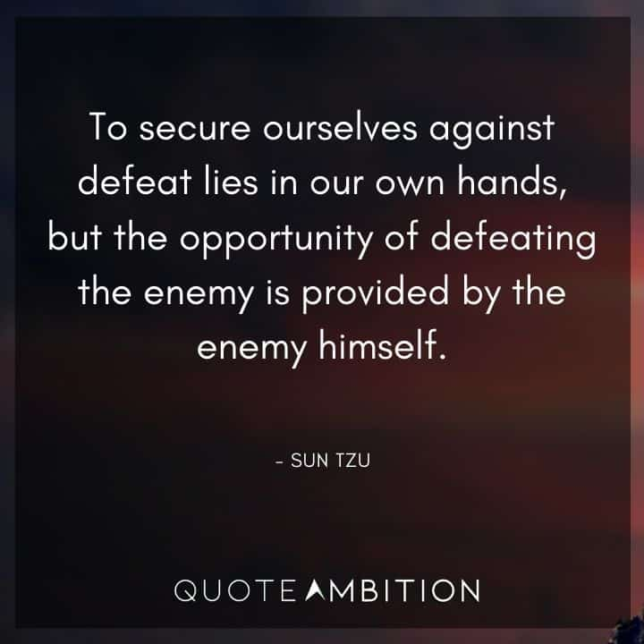 Sun Tzu Quote - To secure ourselves against defeat lies in our own hands, but the opportunity of defeating the enemy is provided by the enemy himself.