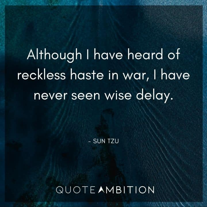 Sun Tzu Quote - Although I have heard of reckless haste in war, I have never seen wise delay.