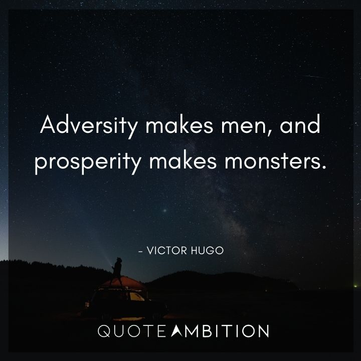 Victor Hugo Quote - Adversity makes men, and prosperity makes monsters.