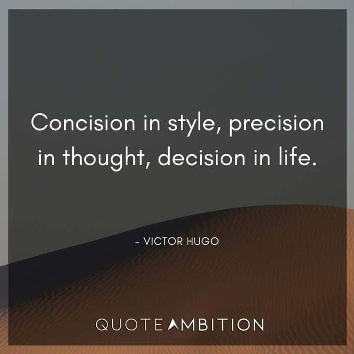 Victor Hugo Quote - Concision in style, precision in thought, decision in life.