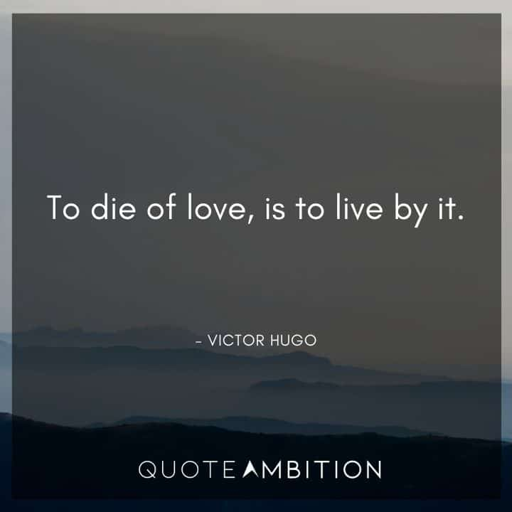 Victor Hugo Quote - To die of love, is to live by it.