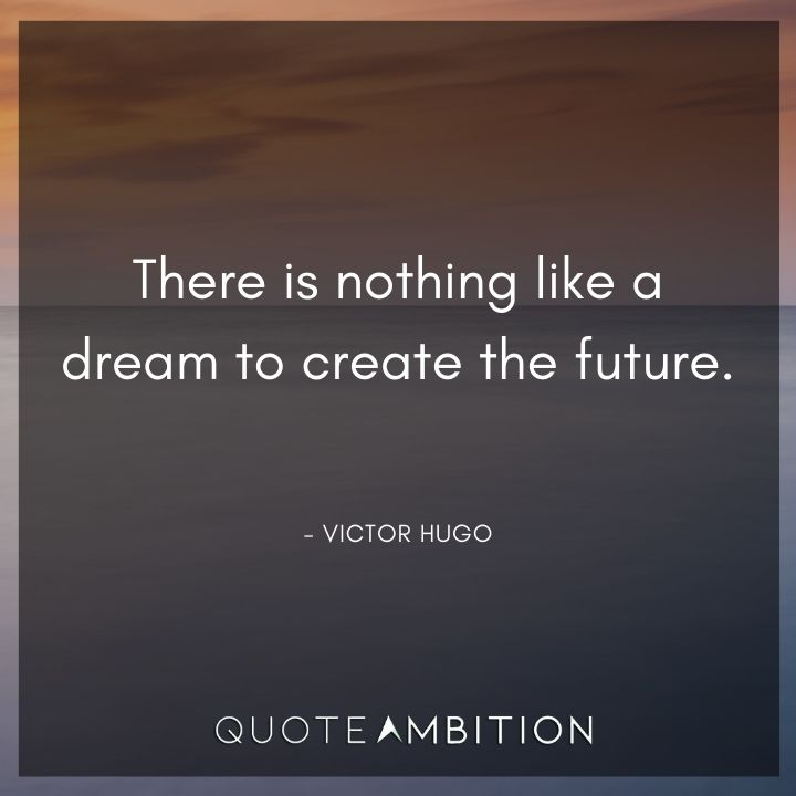 Victor Hugo Quote - There is nothing like a dream to create the future.