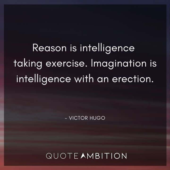 Victor Hugo Quote - Reason is intelligence taking exercise. Imagination is intelligence with an erection.