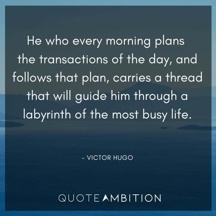 Victor Hugo Quote - He who every morning plans the transactions of the day, and follows that plan, carries a thread that will guide him through a labyrinth of the most busy life.