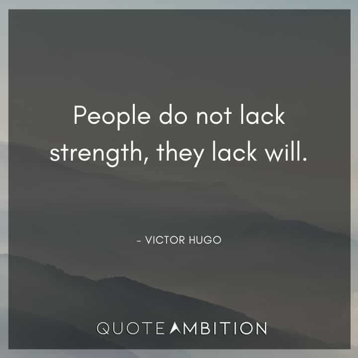 Victor Hugo Quote - People do not lack strength, they lack will.