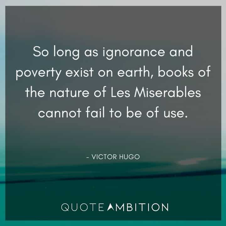 Victor Hugo Quote - So long as ignorance and poverty exist on earth, books of the nature of Les Miserables cannot fail to be of use.