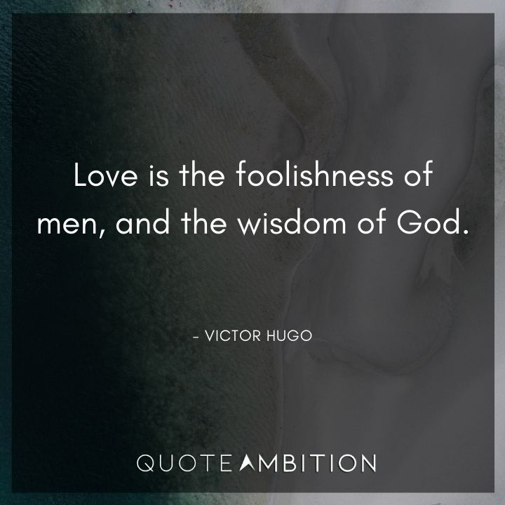 Victor Hugo Quote - Love is the foolishness of men, and the wisdom of God.