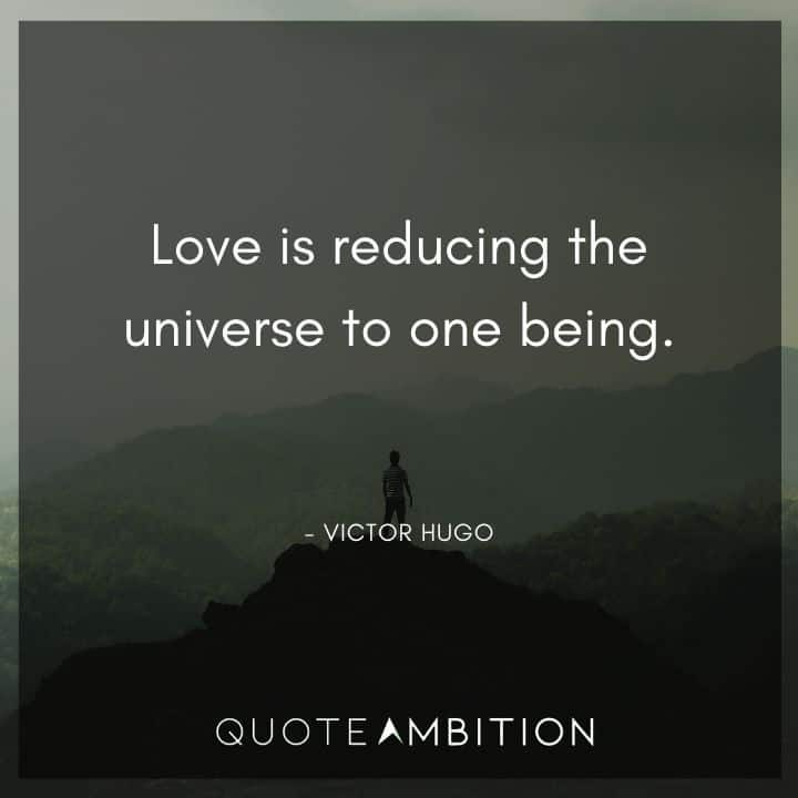 Victor Hugo Quote - Love is reducing the universe to one being.