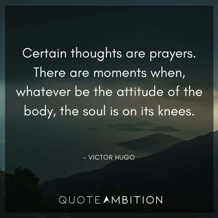 Victor Hugo Quote - There are moments when, whatever be the attitude of the body, the soul is on its knees.