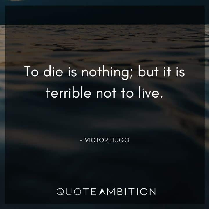 Victor Hugo Quote - To die is nothing; but it is terrible not to live.