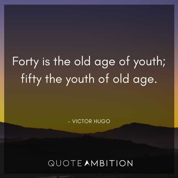 Victor Hugo Quote - Forty is the old age of youth; fifty the youth of old age.