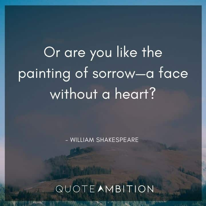 William Shakespeare Quote - Or are you like the painting of sorrow - a face without a heart?