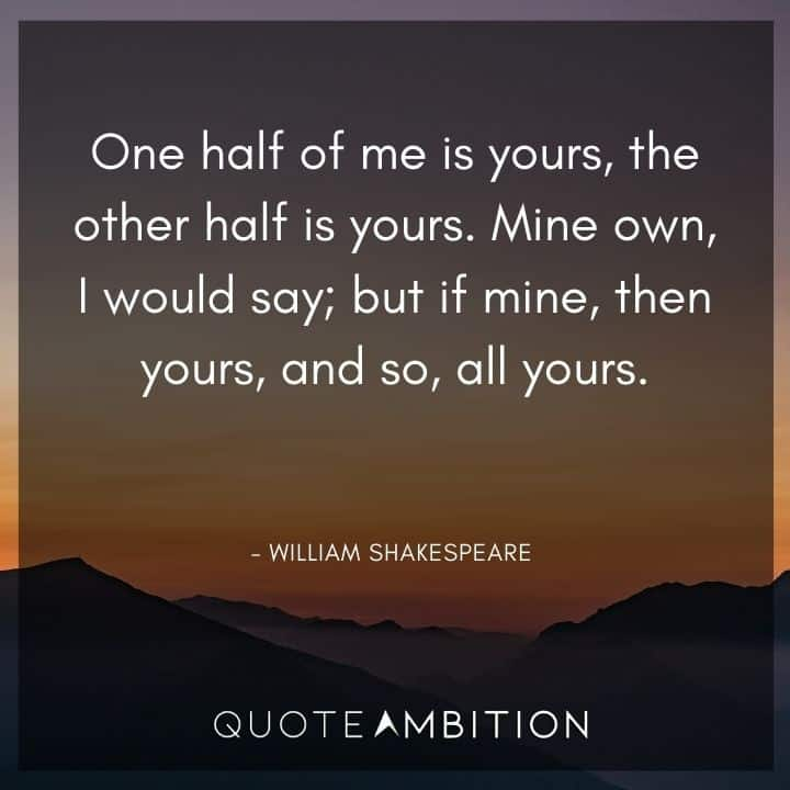 William Shakespeare Quote - Mine own, I would say; but if mine, then yours, and so, all yours.