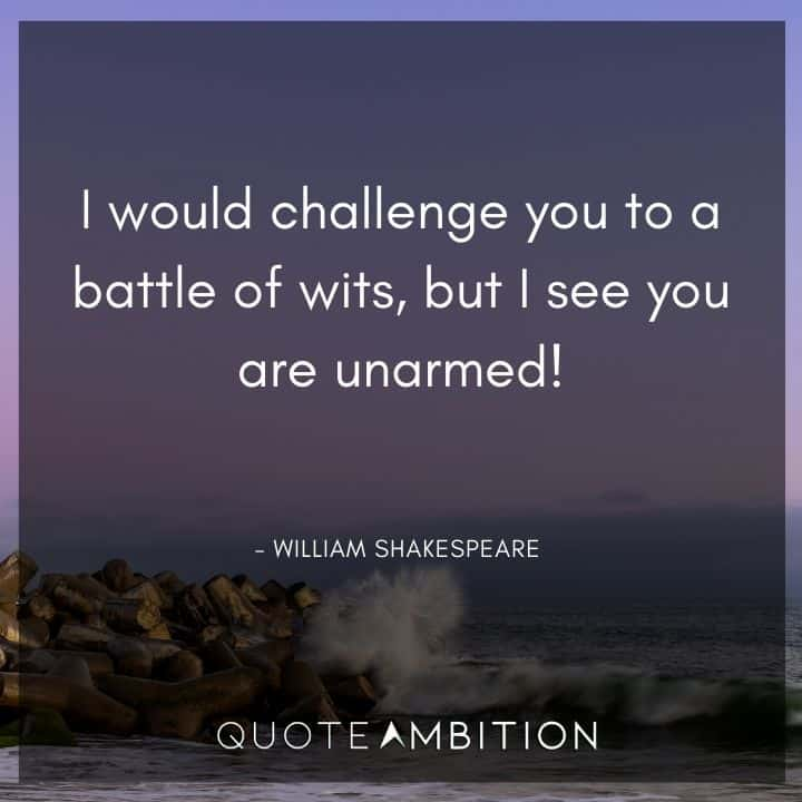 William Shakespeare Quote - I would challenge you to a battle of wits, but I see you are unarmed!
