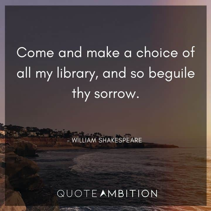 William Shakespeare Quote - Come and make a choice of all my library, and so beguile thy sorrow.