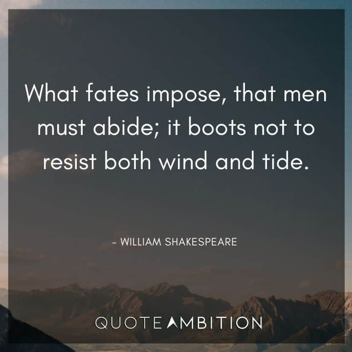 William Shakespeare Quote - What fates impose, that men must abide; it boots not to resist both wind and tide.