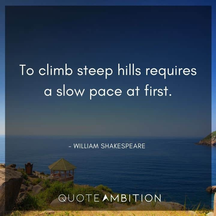 William Shakespeare Quote - To climb steep hills requires a slow pace at first.