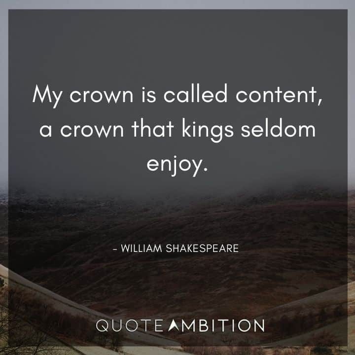 William Shakespeare Quote - My crown is called content, a crown that kings seldom enjoy.