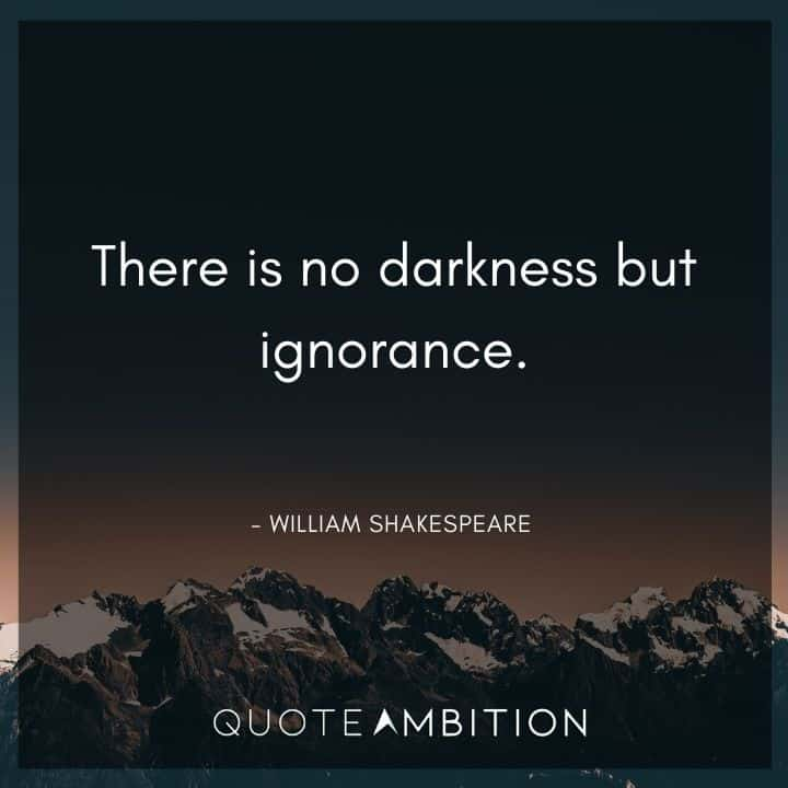 William Shakespeare Quote - There is no darkness but ignorance.