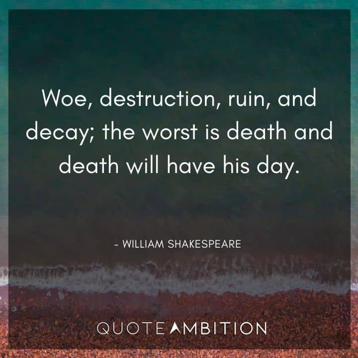 William Shakespeare Quote - Woe, destruction, ruin, and decay; the worst is death and death will have his day.