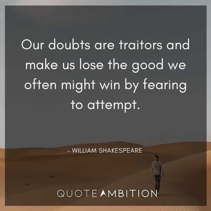 William Shakespeare Quote - Our doubts are traitors and make us lose the good we often might win.