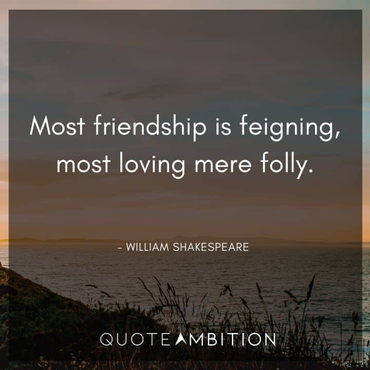 William Shakespeare Quote - Most friendship is feigning, most loving mere folly.