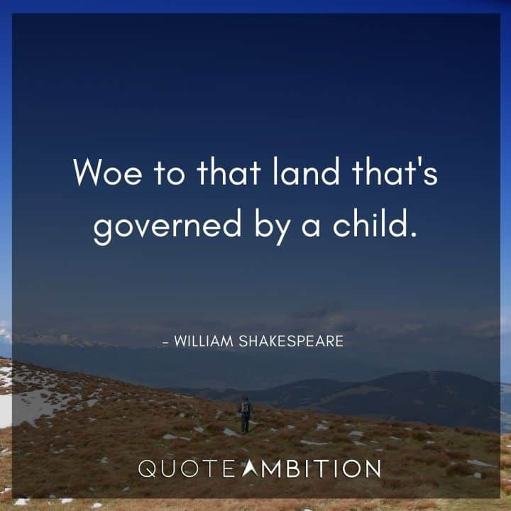 William Shakespeare Quote - Woe to that land that's governed by a child.