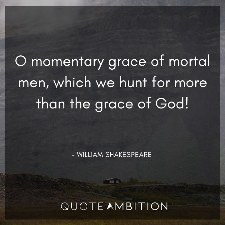 William Shakespeare Quote - O momentary grace of mortal men, which we hunt for more than the grace of God!