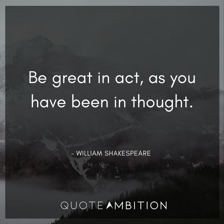 William Shakespeare Quote - Be great in act, as you have been in thought.