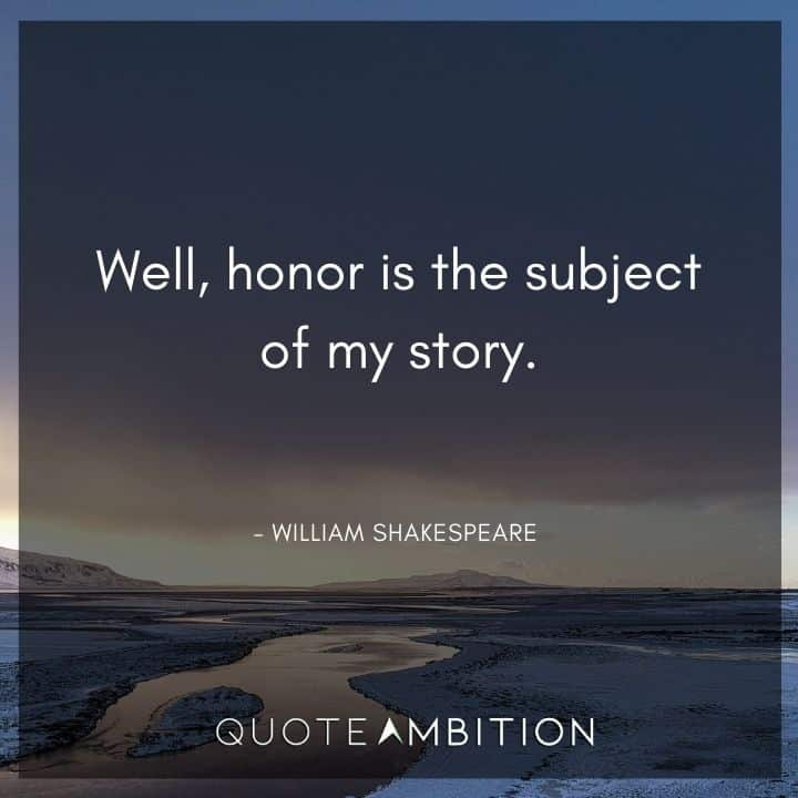 William Shakespeare Quote - Well, honor is the subject of my story.