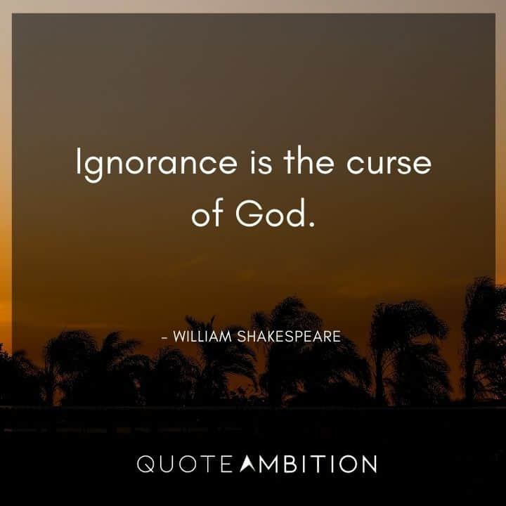 William Shakespeare Quote - Ignorance is the curse of God.