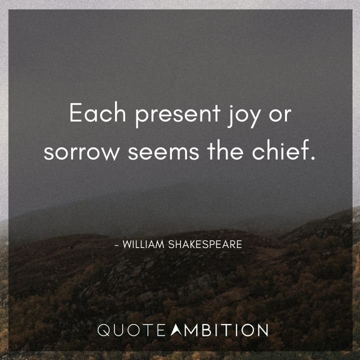 William Shakespeare Quote - Each present joy or sorrow seems the chief.