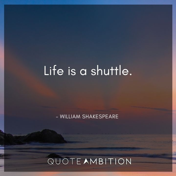 William Shakespeare Quote - Life is a shuttle.