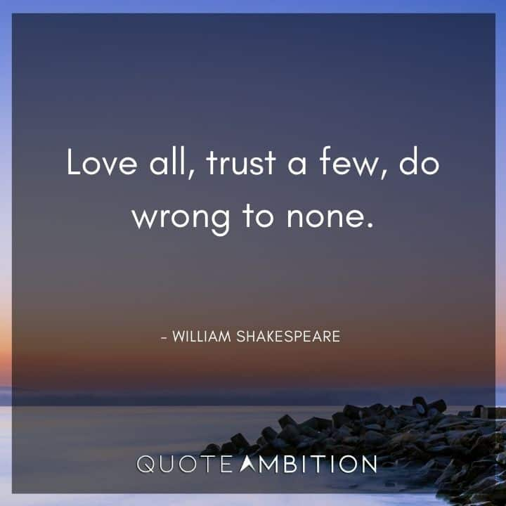 William Shakespeare Quote - Love all, trust a few, do wrong to none.