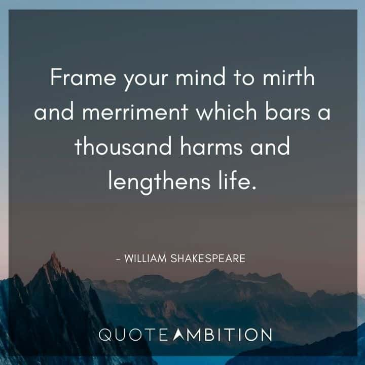 William Shakespeare Quote - Frame your mind to mirth and merriment which bars a thousand harms and lengthens life.