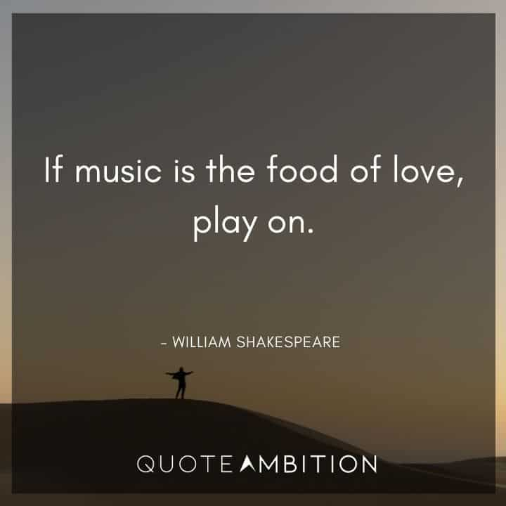 William Shakespeare Quote - If music is the food of love, play on.