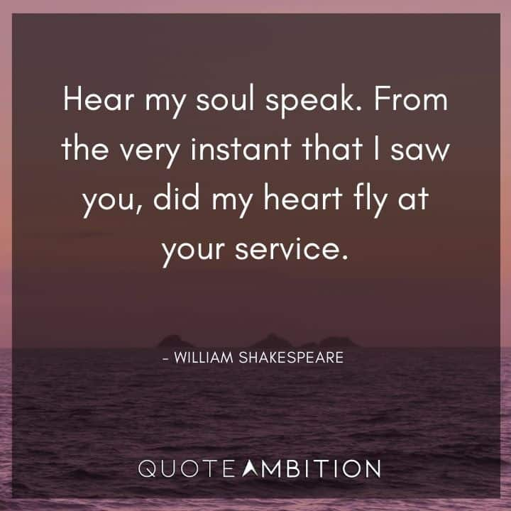 William Shakespeare Quote - Hear my soul speak. From the very instant that I saw you, did my heart fly at your service.