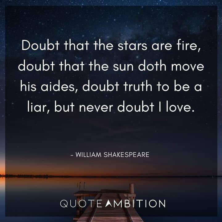 William Shakespeare Quote - Doubt that the sun doth move his aides, doubt truth to be a liar, but never doubt I love.