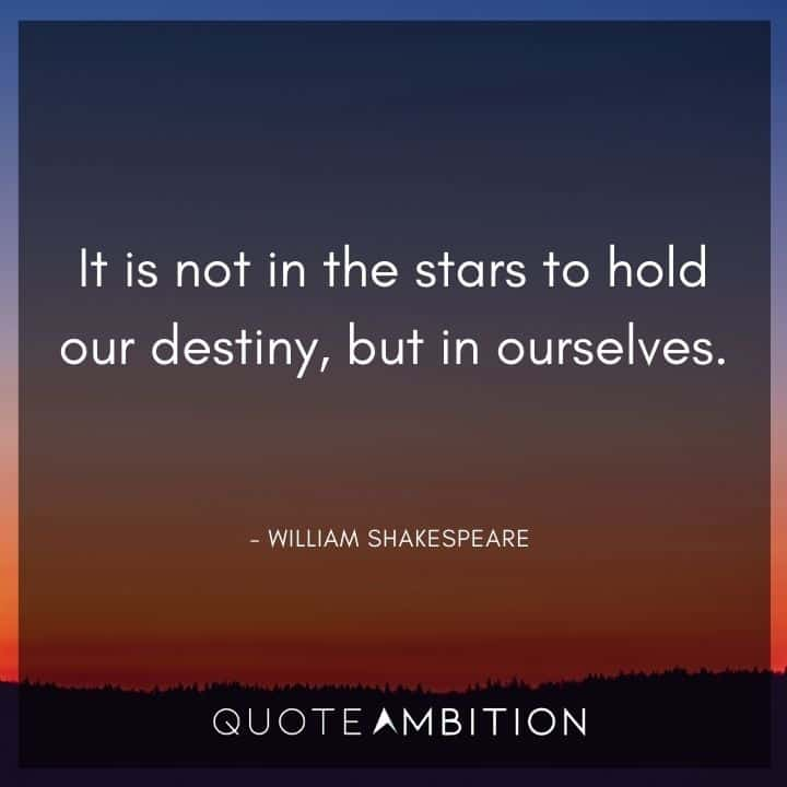 William Shakespeare Quote - It is not in the stars to hold our destiny, but in ourselves.