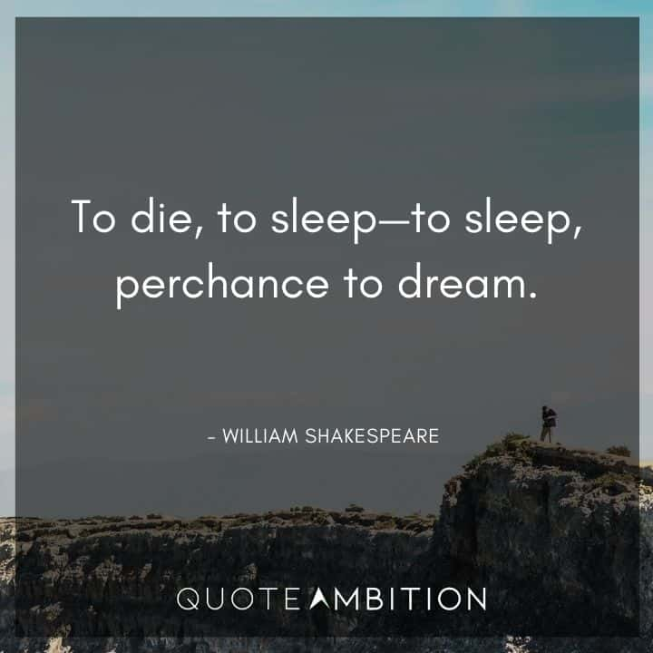 William Shakespeare Quote - To die, to sleep - to sleep, perchance to dream.