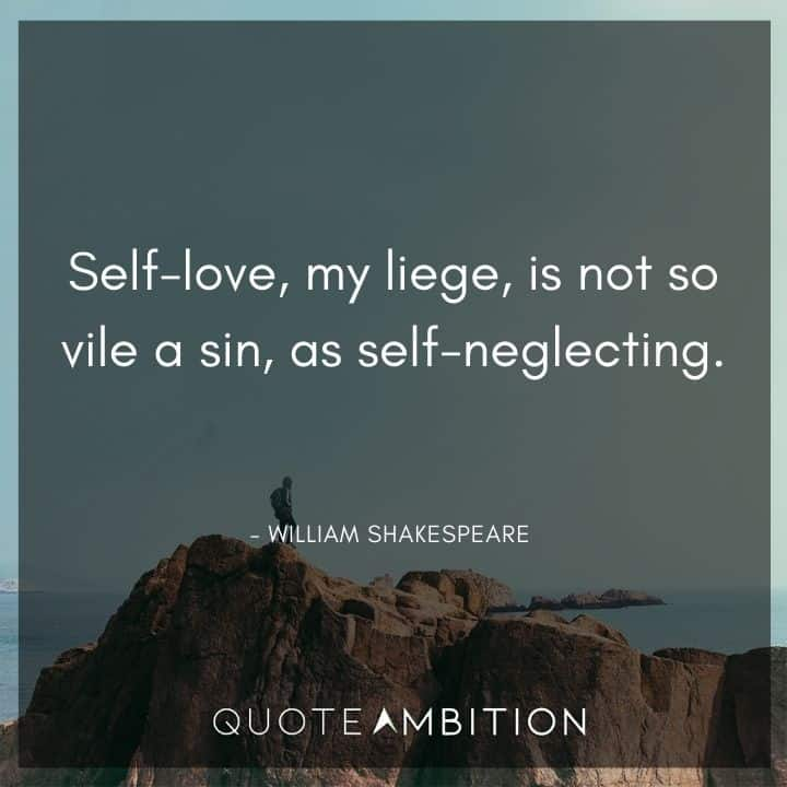 William Shakespeare Quote - Self-love, my liege, is not so vile a sin, as self-neglecting.