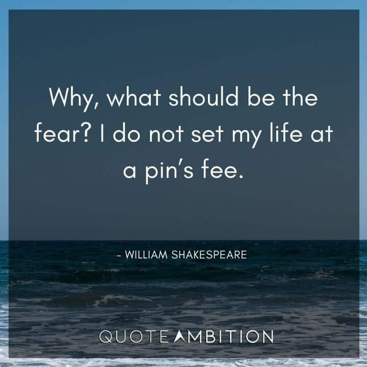 William Shakespeare Quote - Why, what should be the fear? I do not set my life at a pin's fee.