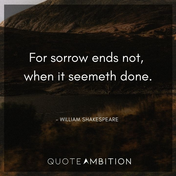 William Shakespeare Quote - For sorrow ends not, when it seemeth done.