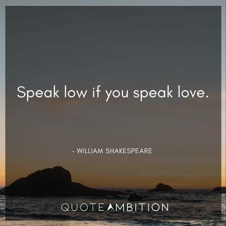 William Shakespeare Quote - Speak low if you speak love.