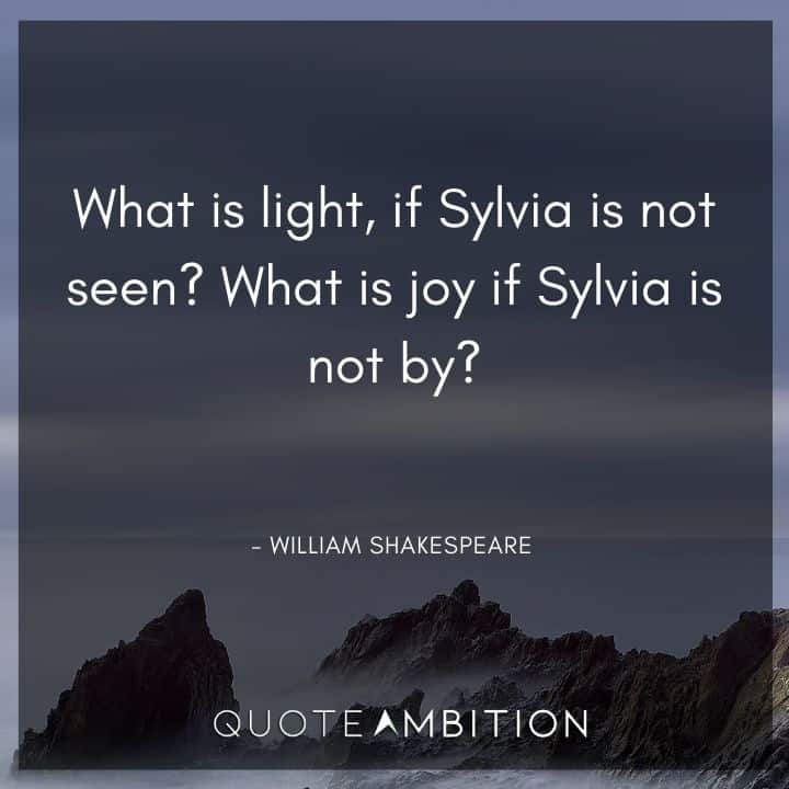 William Shakespeare Quote - What is light, if Sylvia is not seen? What is joy if Sylvia is not by?