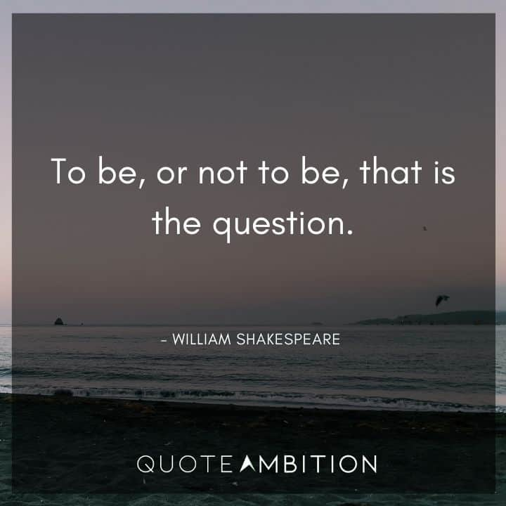 William Shakespeare Quote - To be, or not to be, that is the question.