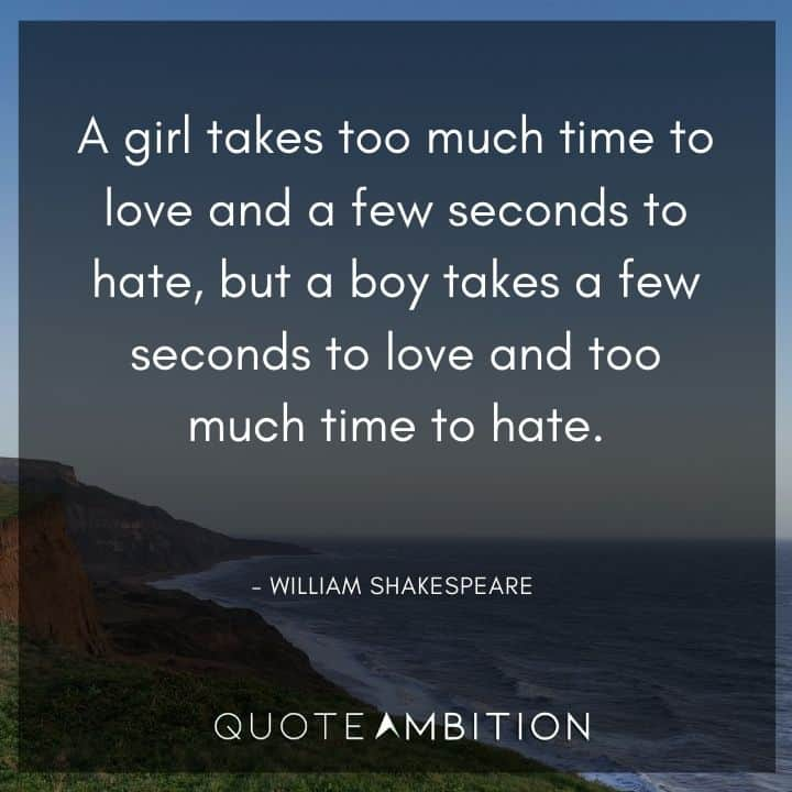 William Shakespeare Quote - A girl takes too much time to love and a few seconds to hate, but a boy takes a few seconds to love and too much time to hate.