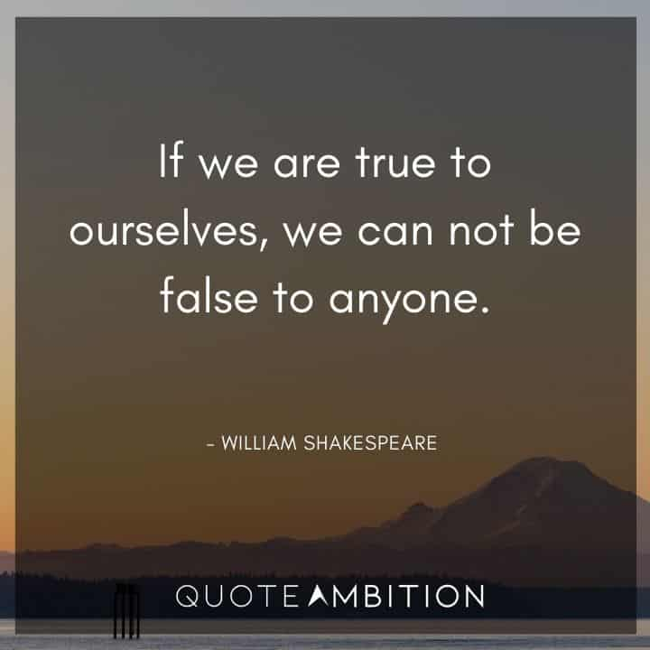 William Shakespeare Quote - If we are true to ourselves, we can not be false to anyone.
