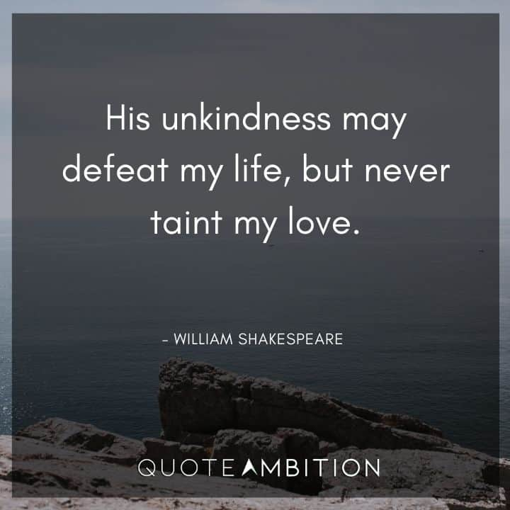 William Shakespeare Quote - His unkindness may defeat my life, but never taint my love.